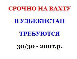 Вахтой в Узбекистан срочно требуются на 2017-2019