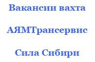 Рабочие вакансии по вахте АЯМТрансервис работать на Силу Сибири