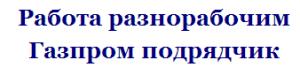 Работа разнорабочим в подрядной организации Газпрома, работа вахтой