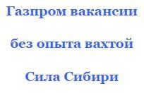 Н вахту в Газпром вакансия без опыта Сила Сибири